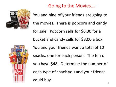 Going to the Movies…. You and nine of your friends are going to the movies. There is popcorn and candy for sale. Popcorn sells for $6.00 for a bucket and.