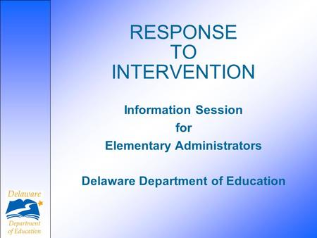 RESPONSE TO INTERVENTION Information Session for Elementary Administrators Delaware Department of Education.