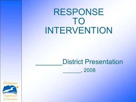RESPONSE TO INTERVENTION _______District Presentation ______, 2008.