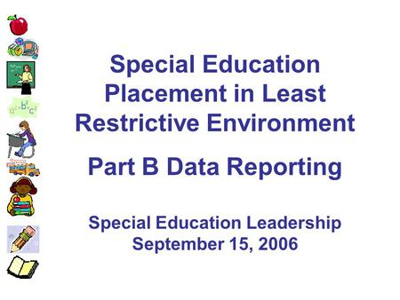 Special Education Placement in Least Restrictive Environment Part B Data Reporting Special Education Leadership September 15, 2006.