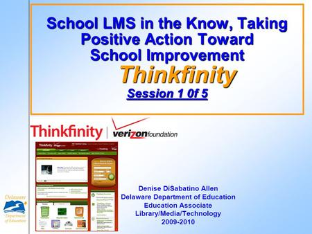 School LMS in the Know, Taking Positive Action Toward School Improvement Thinkfinity Session 1 0f 5 Denise DiSabatino Allen Delaware Department of Education.
