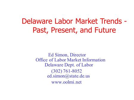 Delaware Labor Market Trends - Past, Present, and Future Office of Labor Market Information (302) 761-8052  Ed Simon, Director