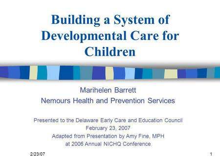 2/23/071 Building a System of Developmental Care for Children Marihelen Barrett Nemours Health and Prevention Services Presented to the Delaware Early.
