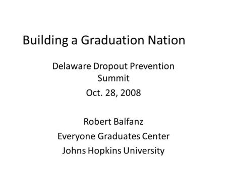 Building a Graduation Nation Delaware Dropout Prevention Summit Oct. 28, 2008 Robert Balfanz Everyone Graduates Center Johns Hopkins University.