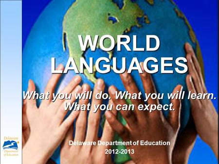 WORLD LANGUAGES What you will do. What you will learn. What you can expect. Delaware Department of Education 2012-2013.