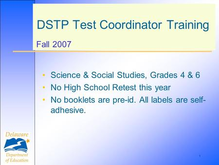 1 DSTP Test Coordinator Training Fall 2007 Science & Social Studies, Grades 4 & 6 No High School Retest this year No booklets are pre-id. All labels are.
