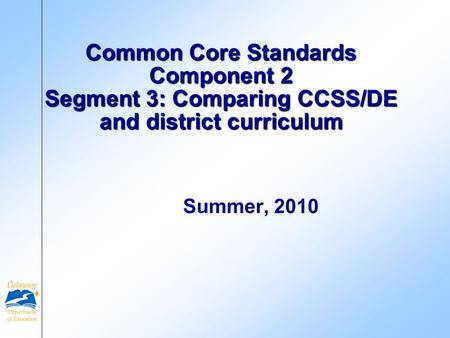 Common Core Standards Component 2 Segment 3: Comparing CCSS/DE and district curriculum Summer, 2010.