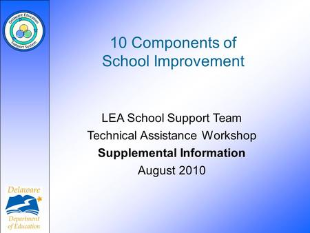10 Components of School Improvement LEA School Support Team Technical Assistance Workshop Supplemental Information August 2010.