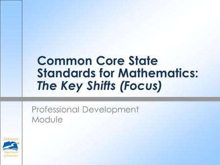 Common Core State Standards for Mathematics: The Key Shifts (Focus) Professional Development Module.