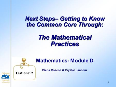 Mathematics- Module D Diana Roscoe & Crystal Lancour Next Steps– Getting to Know the Common Core Through: The Mathematical Practices Last one!!! 1.