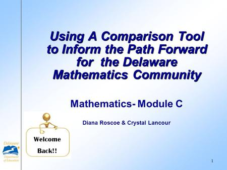 Mathematics- Module C Diana Roscoe & Crystal Lancour Using A Comparison Tool to Inform the Path Forward for the Delaware Mathematics Community Welcome.