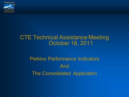 CTE Technical Assistance Meeting October 18, 2011 Perkins Performance Indicators And The Consolidated Application.