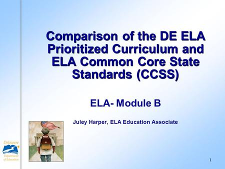ELA- Module B Juley Harper, ELA Education Associate Comparison of the DE ELA Prioritized Curriculum and ELA Common Core State Standards (CCSS) 1.