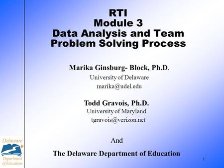 1 RTI Module 3 Data Analysis and Team Problem Solving Process Marika Ginsburg- Block, Ph.D. University of Delaware Todd Gravois, Ph.D.