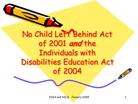 IDEA and NCLB January 20051 No Child Left Behind Act of 2001 and the Individuals with Disabilities Education Act of 2004.