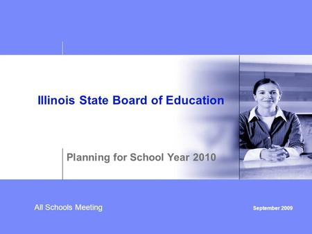 All Schools Meeting September 2009 Illinois State Board of Education Planning for School Year 2010.