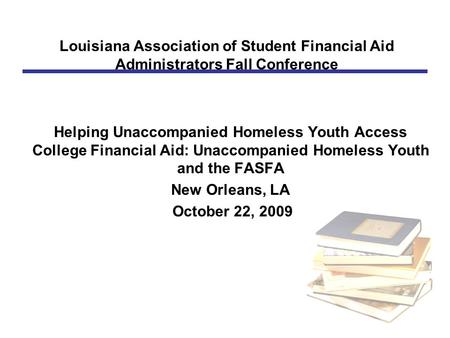 Louisiana Association of Student Financial Aid Administrators Fall Conference Helping Unaccompanied Homeless Youth Access College Financial Aid: Unaccompanied.
