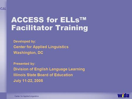 Center for Applied Linguistics ACCESS for ELLs Facilitator Training Developed by: Center for Applied Linguistics Washington, DC Presented by: Division.
