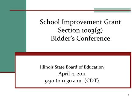 School Improvement Grant Section 1003(g) Bidders Conference Illinois State Board of Education April 4, 2011 9:30 to 11:30 a.m. (CDT) 1.