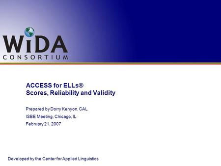 ACCESS for ELLs® Scores, Reliability and Validity Developed by the Center for Applied Linguistics Prepared by Dorry Kenyon, CAL ISBE Meeting, Chicago,