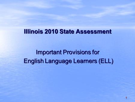 1 Illinois 2010 State Assessment Important Provisions for English Language Learners (ELL) English Language Learners (ELL)