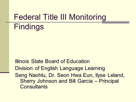 Federal Title III Monitoring Findings Illinois State Board of Education Division of English Language Learning Seng Naohlu, Dr. Seon Hwa Eun, Ilyse Leland,