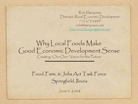 Why Local Foods Make Good Economic Development Sense Creating Our Own Vision for the Future Food, Farm, & Jobs Act Task Force Springfield, Ilinois June.