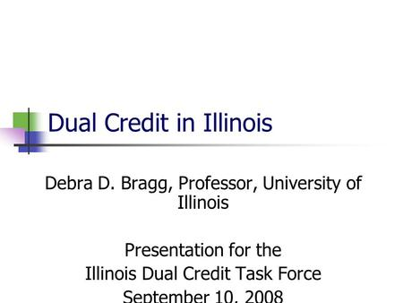 Dual Credit in Illinois Debra D. Bragg, Professor, University of Illinois Presentation for the Illinois Dual Credit Task Force September 10, 2008.
