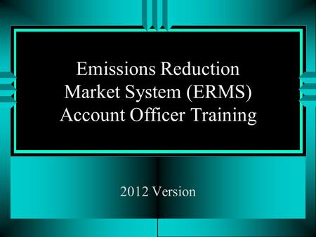 Emissions Reduction Market System (ERMS) Account Officer Training 2012 Version.
