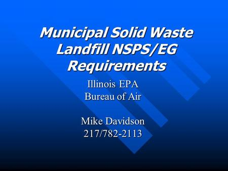 Municipal Solid Waste Landfill NSPS/EG Requirements Illinois EPA Bureau of Air Mike Davidson 217/782-2113.