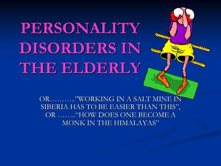 PERSONALITY DISORDERS IN THE ELDERLY OR………..WORKING IN A SALT MINE IN SIBERIA HAS TO BE EASIER THAN THIS, OR ……..HOW DOES ONE BECOME A MONK IN THE HIMALAYAS.