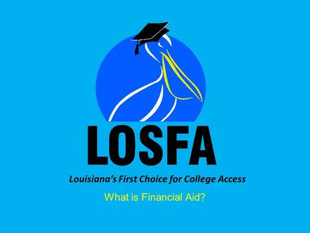 Louisianas First Choice for College Access What is Financial Aid?