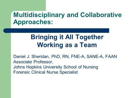 Multidisciplinary and Collaborative Approaches: Bringing it All Together Working as a Team Daniel J. Sheridan, PhD, RN, FNE-A, SANE-A, FAAN Associate Professor,