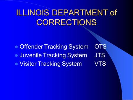 ILLINOIS DEPARTMENT of CORRECTIONS Offender Tracking SystemOTS Juvenile Tracking SystemJTS Visitor Tracking SystemVTS.