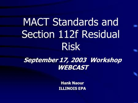 September 17, 2003 Workshop WEBCAST Hank Naour ILLINOIS EPA MACT Standards and Section 112f Residual Risk.