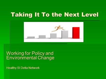 Taking It To the Next Level Working for Policy and Environmental Change Healthy SI Delta Network.