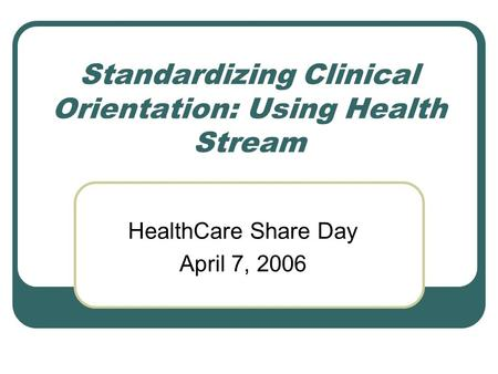 Standardizing Clinical Orientation: Using Health Stream HealthCare Share Day April 7, 2006.