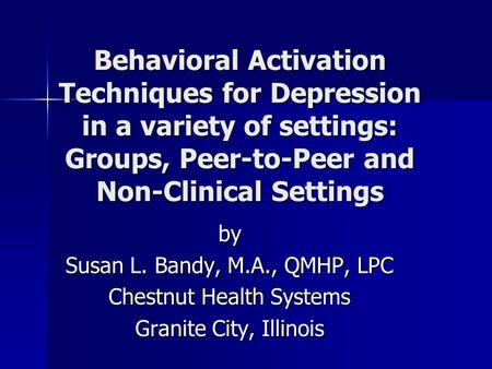 Behavioral Activation Techniques for Depression in a variety of settings: Groups, Peer-to-Peer and Non-Clinical Settings by Susan L. Bandy, M.A., QMHP,