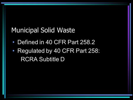 Municipal Solid Waste Defined in 40 CFR Part 258.2 Regulated by 40 CFR Part 258: RCRA Subtitle D.