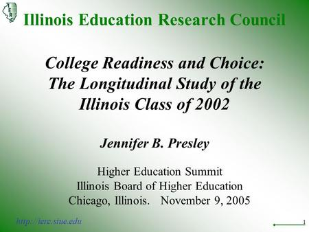 1 Illinois Education Research Council College Readiness and Choice: The Longitudinal Study of the Illinois Class of 2002 Jennifer B. Presley Higher Education.