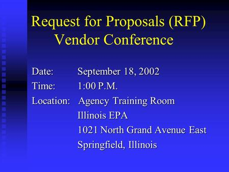 Request for Proposals (RFP) Vendor Conference Date:September 18, 2002 Time:1:00 P.M. Location: Agency Training Room Illinois EPA 1021 North Grand Avenue.
