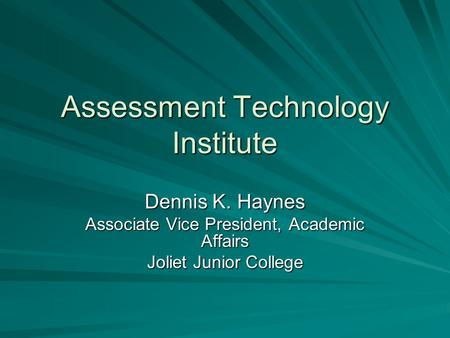 Assessment Technology Institute Dennis K. Haynes Associate Vice President, Academic Affairs Joliet Junior College.