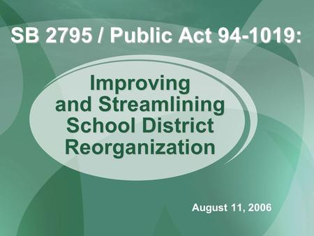 SB 2795 / Public Act 94-1019: August 11, 2006 Improving and Streamlining School District Reorganization.