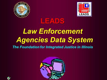 LEADS Law Enforcement Agencies Data System The Foundation for Integrated Justice in Illinois.