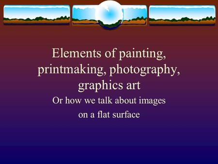 Elements of painting, printmaking, photography, graphics art Or how we talk about images on a flat surface.
