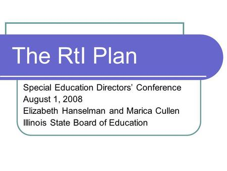 The RtI Plan Special Education Directors Conference August 1, 2008 Elizabeth Hanselman and Marica Cullen Illinois State Board of Education.
