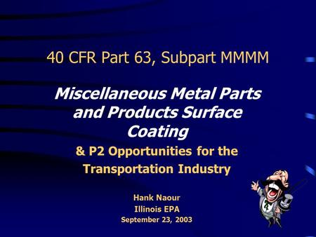 40 CFR Part 63, Subpart MMMM Miscellaneous Metal Parts and Products Surface Coating & P2 Opportunities for the Transportation Industry Hank Naour Illinois.