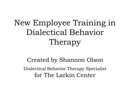 New Employee Training in Dialectical Behavior Therapy Created by Shannon Olson Dialectical Behavior Therapy Specialist for The Larkin Center.