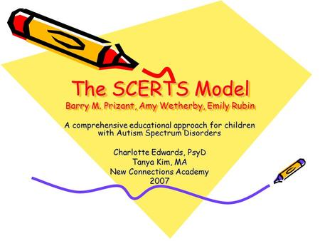 The SCERTS Model Barry M. Prizant, Amy Wetherby, Emily Rubin A comprehensive educational approach for children with Autism Spectrum Disorders Charlotte.