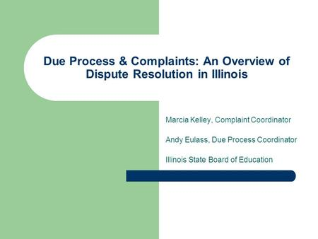 Due Process & Complaints: An Overview of Dispute Resolution in Illinois Marcia Kelley, Complaint Coordinator Andy Eulass, Due Process Coordinator Illinois.